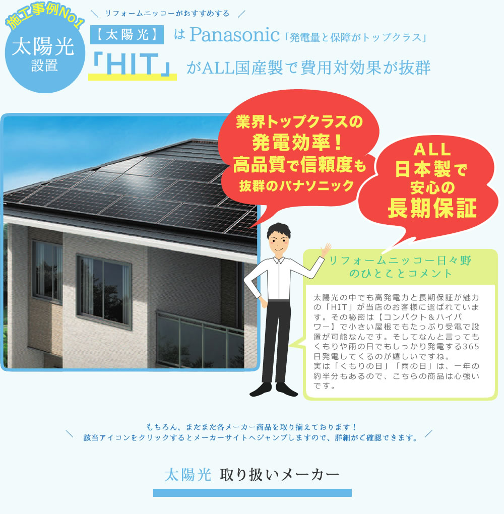 太陽光の中でも高発電力と長期保証が魅力の「HIT」が当店のお客様に選ばれています。その秘密は【コンパクト&ハイパワー】で小さい屋根でもたっぷり受電で設置が可能なんです。そしてなんと言っても